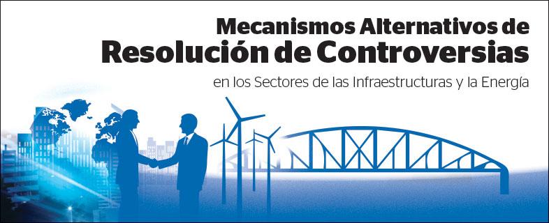 Mecanismos alternativos de resolución de controversias en los Sectores de las Infraestructuras y la Energía