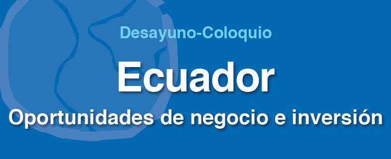 Desayuno-Coloquio Ecuador. Oportunidades de negocio e inversión (Barcelona)