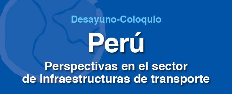 Desayuno-Coloquio Perú. Perspectivas en el sector de infraestructuras de transporte