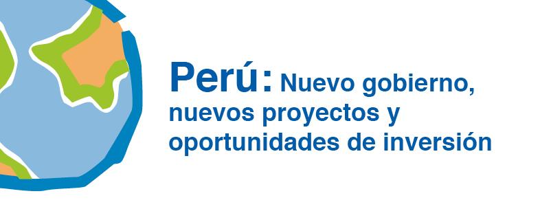 Perú: Nuevo gobierno, nuevas oportunidades de inversión