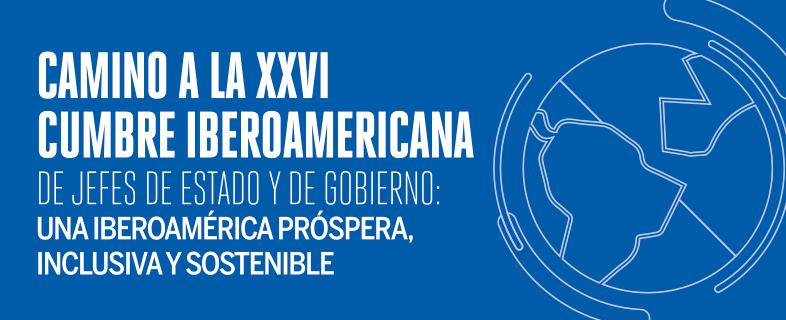 Camino a la XXVI Cumbre Iberoamericana de Jefes de Estado y de Gobierno