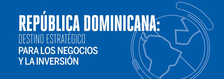República Dominicana: Destino estratégico para los negocios y la inversión